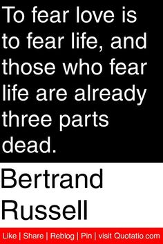 Bertrand Russell - To fear love is to fear life, and those who fear life are already three parts dead. #quotations #quotes