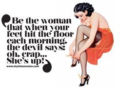 Be the woman that when your feet hit the floor each morning, the devil says: oh, crap… she's up!