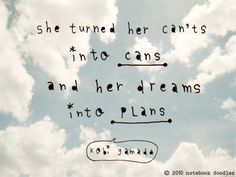 """""""she turned her can'ts into cans and her dreams into plans"""" -kobi yamada"""
