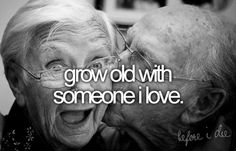 grow old with someone i love.