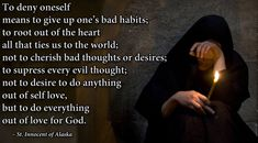 To deny oneself is to give up one's bad habits; to root out of our heart all that ties us to the world; not to cherish bad thoughts or desires; to suppress every evil thought; not to desire to do anything out of self love, but to do everything out of love for God.  St. Innocent of Alaska