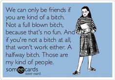We can only be friends if you are kind of a bitch.  Not a full blown bitch, because that's no fun.  And if you're not a bitch at all that won't work either.  A halfway bitch.  Those are my kind of people.