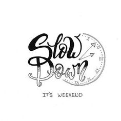 Slow Down It's Weekend