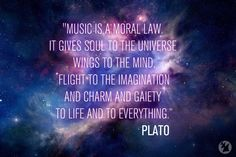 Music is a moral law, it give soul to the universe, wings to the mind, flight to the imagination, and charm and gaiety to life and to everything