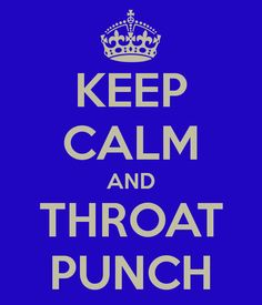 punch in the throat!   So violent...but funny as hell @Linda Norris.  We are twisted! lol