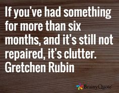 If you've had something for more than six months, and it's still not repaired, it's clutter. Gretchen Rubin