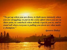 """To get up when you are down, to fight more intensely when you are struggling; to put in the extra effort when you are in sheer pain, to comeback when nobody expects you to, and to stand tall when everyone is pulling you down are what make a champion."" ~ Apoorve Dubey"