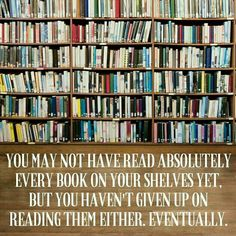 You may not have read every single book on your shelves yet. But you haven't given up on reading them either. Eventually.
