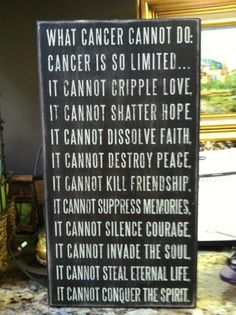 When someone you love gets this terrible disease we all lose sight of the reality because we are scared of what can potentially, and often ultimately happen. We must keep this little saying in mind. So inspirational. RIP Aunt Leta and all of my other loved ones who weren't so fortunate to defeat cancer. I hope one day we will find a cure! <3