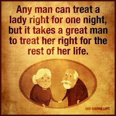 It Takes A Great Man To Treat A Woman Good For Life.......
