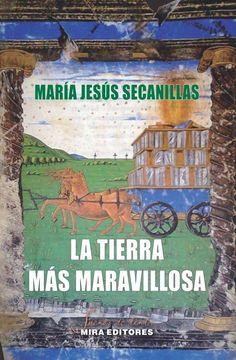 La tierra más maravillosa / María Jesús Secanillas Romeo. - Zaragoza: Mira Editores, 2015