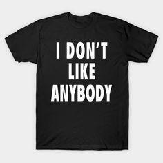 I don't Like Anybody - Funny T-Shirt  #birthday #gift #ideas #birthyears #presents #image #photo #shirt #tshirt #sweatshirt #hoodie #christmas
