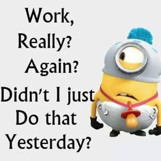Work Again? Really? Didn't I Just Do That Yesterday funny quotes quote work funny quote funny quotes funny sayings humor minions minion quotes