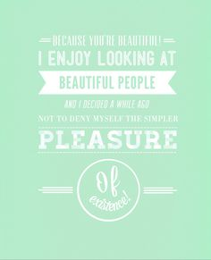 I will not deny myself the pleasure of existing either, Agustus.