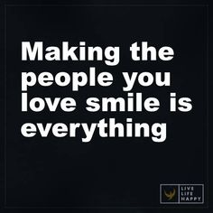 Life Quotes: Making the people you love smile is everything.