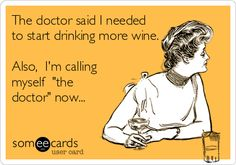 The doctor said I needed to start drinking more wine. Also, I'm calling myself 'the doctor' now...