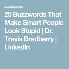 25 Buzzwords That Make Smart People Look Stupid   Dr. Travis Bradberry   LinkedIn