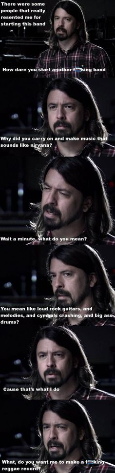Ha! What do you want me to do, make reggae? 26 Things That Scientifically Prove That Dave Grohl Is The Coolest Dude In Music