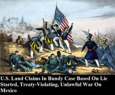 U.S. Land Claims In Bundy Case Based On Lie Started, Treaty-Violating, Unlawful War On Mexico INFOWARS.COM  BECAUSE THERE'S A WAR ON FOR YOUR MIND