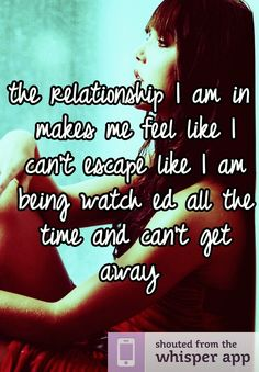 the relationship I am in makes me feel like I can't escape like I am being watch ed all the time and can't get away