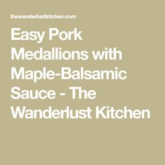 Easy Pork Medallions with Maple-Balsamic Sauce - The Wanderlust Kitchen
