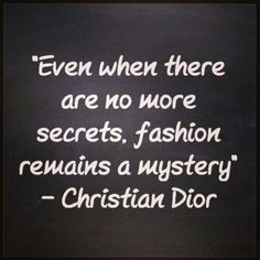 """""""Even when there are no more secrets, fashion remains a mystery."""" - Christian Dior"""