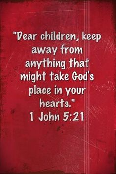 1 John 5:21 KJV -  Little children, keep yourselves from idols. Amen.