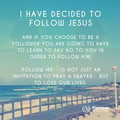 I HAVE DECIDED TO FOLLOW JESUS And if you choose to be a follower you are going to have to learn to say no to you in order to follow Him.   'Follow me' - is not just an invitation to pray a prayer… but to lose our lives.