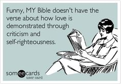 Funny, MY Bible Doesn't Have The Verse About How Love Is Demonstrated Through Criticism And Self-righteousness. | Friendship Ecard