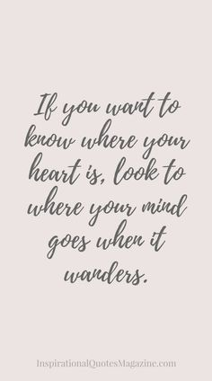 """Love quote idea - """"If you want to know where you heart is, look to where you mind goes when it wanders."""" {Courtesy of Inspirational Quotes Magazine}"""