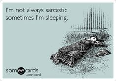 Eh, even then I'm probably sarcastic sometimes. I have some dreams.