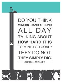 Do You Think Miners Stand Around All Day Talking About How Hard It Is To Mine For Coal? They Do Not.  They Simply Dig.
