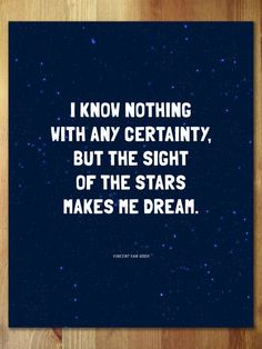 I know nothing with any certainty, but the sight of the stars makes me dream.Such a beautiful quote paired with a starry night sky make this print dreamy and (pri Great Quotes, Quotes To Live By, Me Quotes, Inspirational Quotes, Simply Quotes, Meaningful Quotes, Cool Words, Wise Words, Nighttime Sky