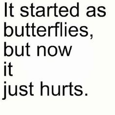 It started as butterflies, but now it just hurts.