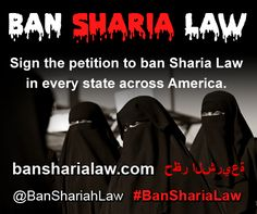 Ban Sharia Law/PLEASE SIGN THIS PETITION AND SHARE IT WITH EVERYONE. ITS TIME TO STOP THIS NIGHTMARE IN OUR STATES AND OUR COUNTRY. ITS TIME TO TAKE OUR COUNTRY BACK!!