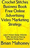 Free Kindle Book -   Crochet Stitches Business Book Free Online Advertising Video Marketing Strategy:   Learn Million Dollar Website Traffic Secrets to Making Massive Money Now!