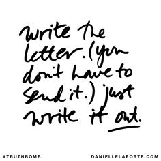 Write the letter. (You don't have to send it.) Just write it out. Subscribe: DanielleLaPorte.com #Truthbomb #Words #Quotes