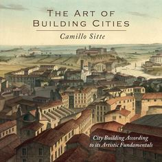 The Art of Building Cities: City Building According to Its Artistic Fundamentals by Camillo Sitte