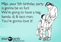 Mijo, Your 5th Birthday Party Is Gonna Be So Fun! We're Gonna Have A keg, Banda, DJ & Taco Man • You're Gonna Love It!