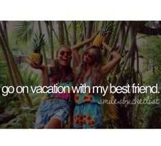 Go on vacation with my best friend
