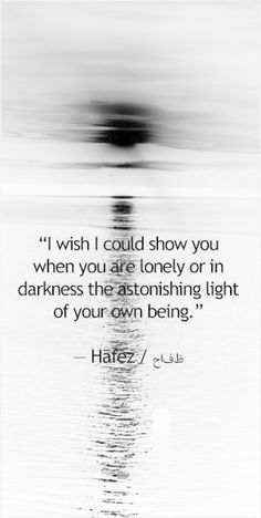 """""""I wish I could show you, when you are lonely or in darkness, the astonishing light of your own being."""""""