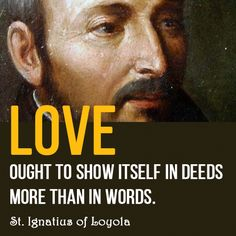 """Love ought to show itself in deeds more than in words."" St. Ignatius of Loyola"