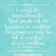 Happiness can only be felt if you don't set any conditions.