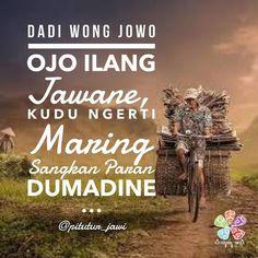 Dadi Wong Jowo Ojo Ilang Jawane Kudu Ngerti Maring Sangkan Paran Dumadine =================================== Jadi orang Jawa jangan hilang jati dirinya harus memahami darimana asal penciptaan dan akan kemana perjalanan akhir hidupnya