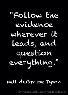 """Follow the evidence wherever it leads, and question everything."""