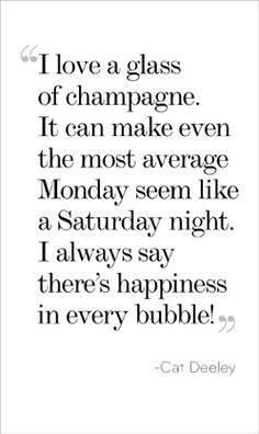I love a glass of champagne. It can make even the most average Monday seem like a Saturday night.  I always say there's happiness in every bubble! - Cat Deeley