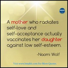 A mother who radiates self-love and self-acceptance actually vaccinates her daughter against low self-esteem. Share to Inspire Others : ) Follow us on pinterest at https://www.pinterest.com/bmabh/ for more awesome quotes.