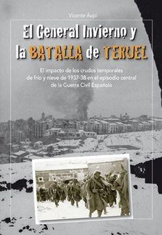 El General Invierno y la batalla de Teruel : el impacto de los crudos temporales de frío y nieve de 1937-38 en el episodio central de la Guerra Civil Española / Vicente Aupí (2015)