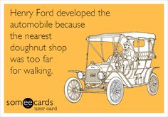 Henry Ford developed the automobile because the nearest doughnut shop was too far for walking.