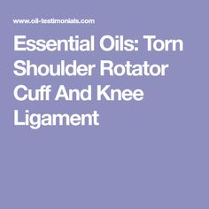 Essential Oils: Torn Shoulder Rotator Cuff And Knee Ligament